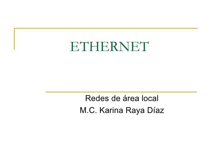 ETHERNET Redes de área local M.C. Karina Raya Díaz