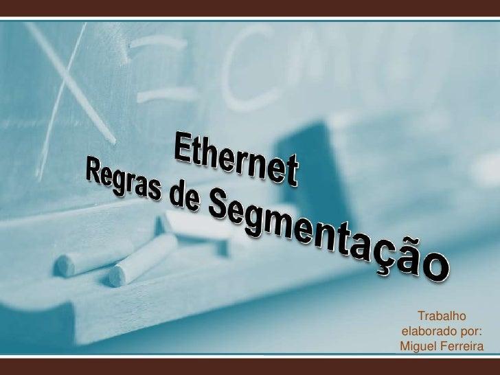 Ethernet<br />Regras de Segmentação<br />Trabalho elaborado por: Miguel Ferreira<br />