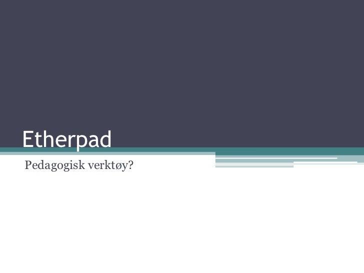 Etherpad<br />Pedagogisk verktøy?<br />