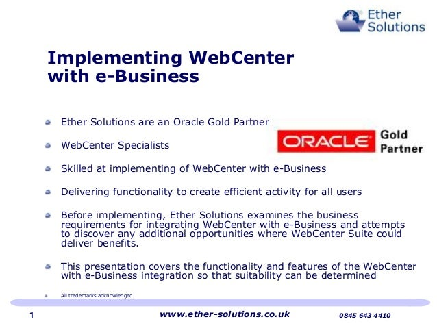 Implementing WebCenter with e-Business Ether Solutions are an Oracle Gold Partner WebCenter Specialists Skilled at impleme...