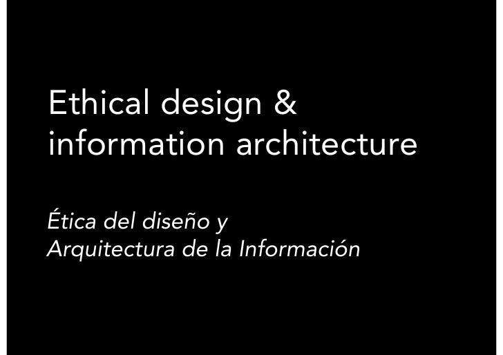 Ethical design & information architecture  Ética del diseño y Arquitectura de la Información