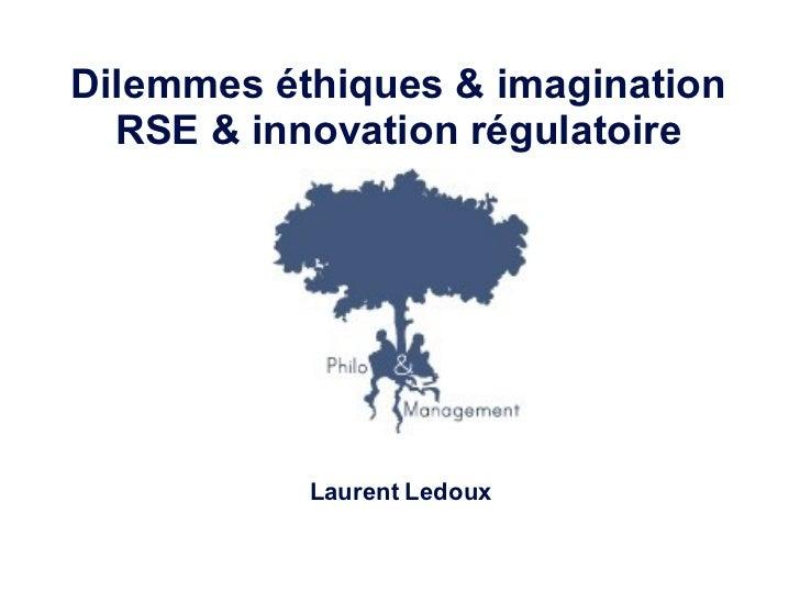 <ul><li>Dilemmes éthiques & imagination </li></ul><ul><li>RSE & innovation régulatoire </li></ul><ul><li>Laurent Ledoux </...