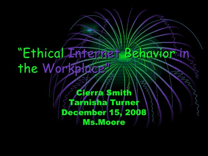 """"""" Ethical   Internet   Behavior   in   the  Workplace"""" Cierra Smith Tarnisha Turner December 15, 2008 Ms.Moore"""