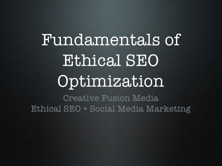 Fundamentals of Ethical SEO Optimization <ul><li>Creative Fusion Media </li></ul><ul><li>Ethical SEO + Social Media Market...