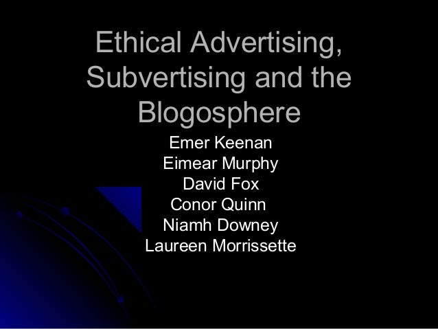 Ethical Advertising,Subvertising and the   Blogosphere       Emer Keenan      Eimear Murphy        David Fox       Conor Q...