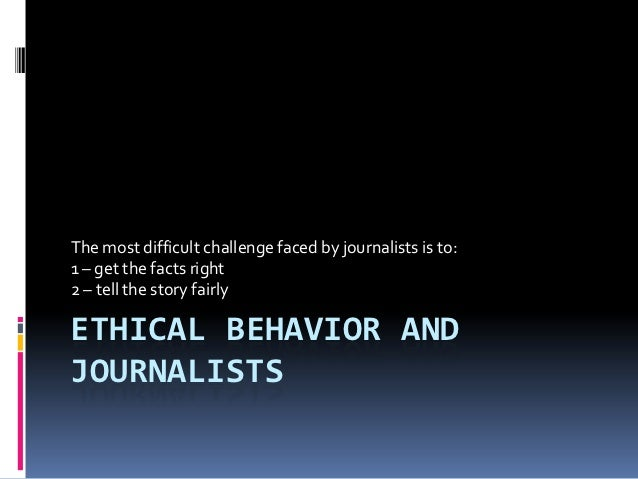 The most difficult challenge faced by journalists is to:1 – get the facts right2 – tell the story fairlyETHICAL BEHAVIOR A...