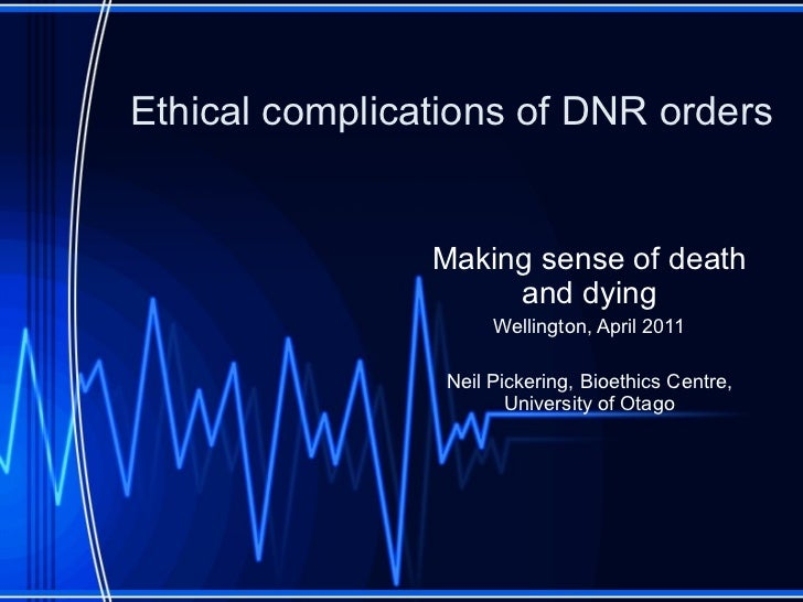 Ethical complications of DNR orders Making sense of death and dying Wellington, April 2011 Neil Pickering, Bioethics Centr...
