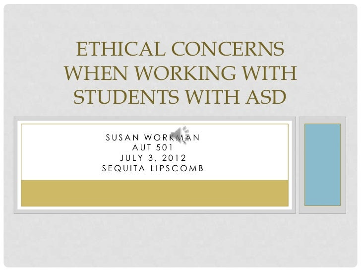 ETHICAL CONCERNSWHEN WORKING WITH STUDENTS WITH ASD   SUSAN WORKMAN       AUT 501     JULY 3, 2012  SEQUITA LIPSCOMB