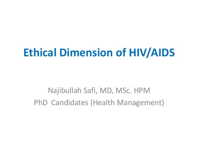 Ethical Dimension of HIV/AIDS     Najibullah Safi, MD, MSc. HPM  PhD Candidates (Health Management)