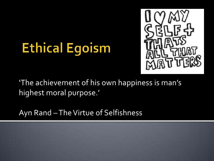 what is egoism There are several theories about the principle of the good that would serve human decision making in reaching a conclusion as to what is the morally.