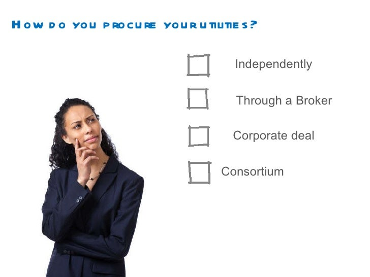How do you procure your utilities? Independently Through a Broker Corporate deal Consortium