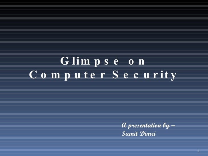 Glimpse on Computer Security A presentation by – Sumit Dimri