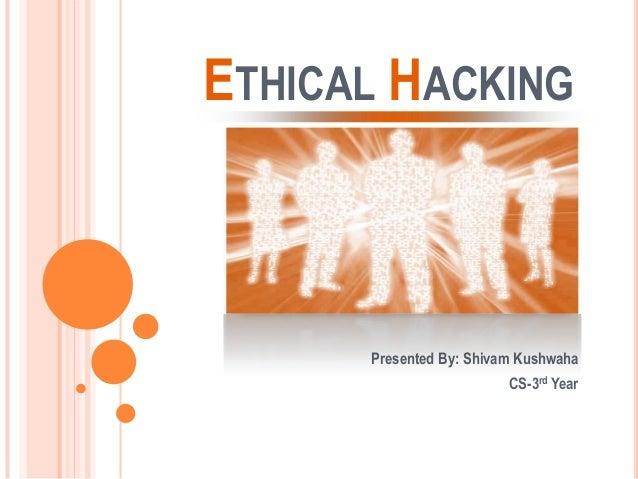 ETHICAL HACKING Presented By: Shivam Kushwaha CS-3rd Year