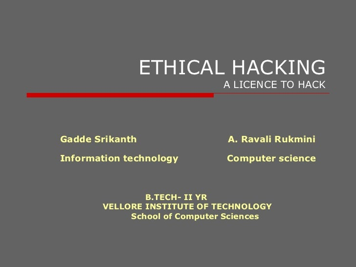 ETHICAL HACKING A LICENCE TO HACK Gadde Srikanth  A. Ravali Rukmini  Information technology  Computer science B.TECH- II Y...