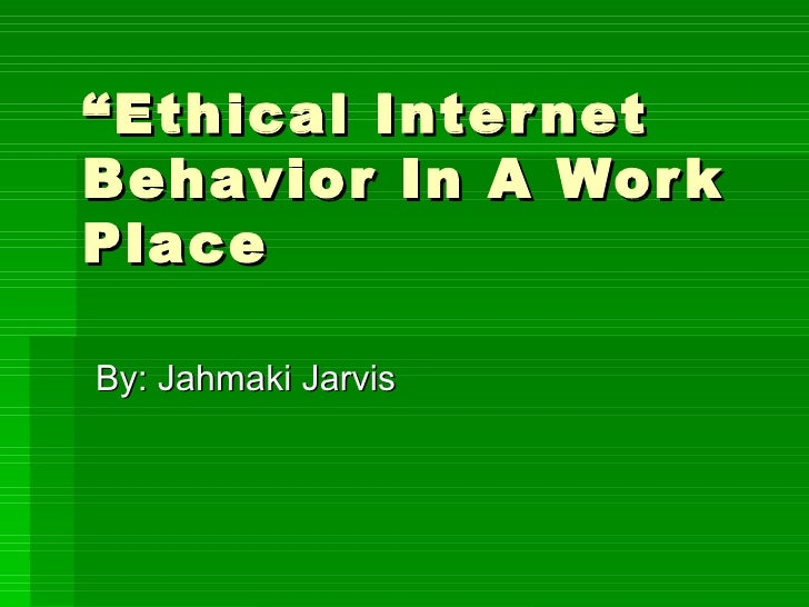 """"""" Ethical Internet Behavior In A Work Place By: Jahmaki Jarvis"""
