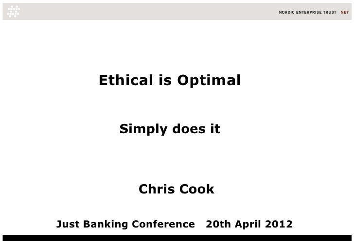 Ethical is Optimal          Simply does it             Chris CookJust Banking Conference   20th April 2012