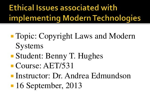  Topic: Copyright Laws and Modern Systems  Student: Benny T. Hughes  Course: AET/531  Instructor: Dr. Andrea Edmundson...