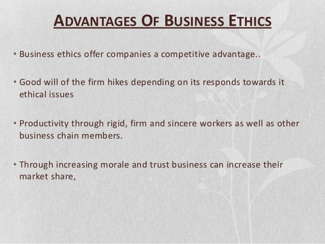advantage and disadvantage of business ethics Ethics in business is becoming more and more important every day, and it is the responsibility of all businesses to act ethically in their practice, whatever that may be not only can.