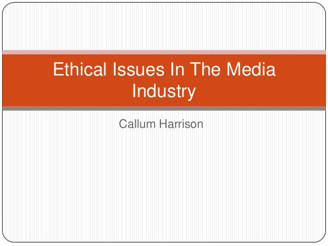 Callum HarrisonEthical Issues In The MediaIndustry