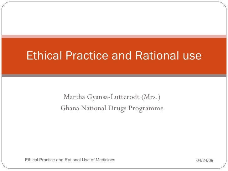 Martha Gyansa-Lutterodt (Mrs.) Ghana National Drugs Programme Ethical Practice and Rational use 06/09/09 Ethical Practice ...
