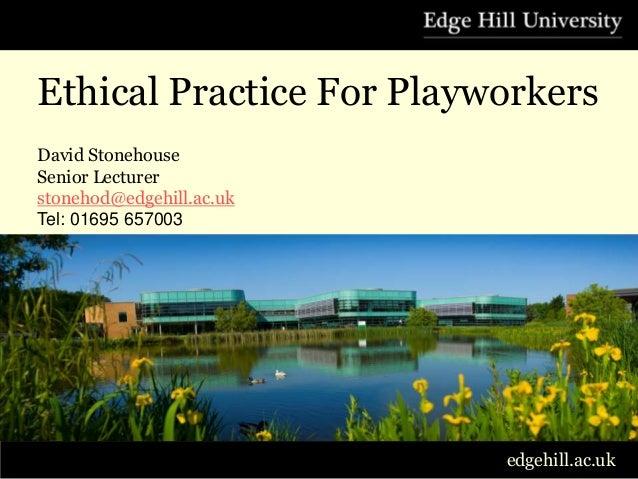 Ethical Practice For PlayworkersDavid StonehouseSenior Lecturerstonehod@edgehill.ac.ukTel: 01695 657003                   ...