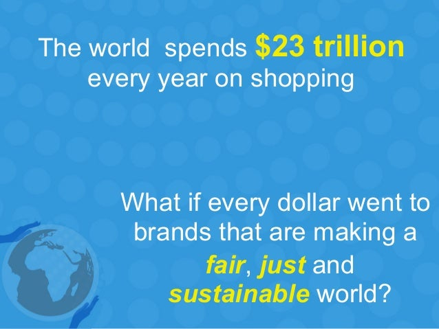 The world spends $23 trillion every year on shopping What if every dollar went to brands that are making a fair, just and ...