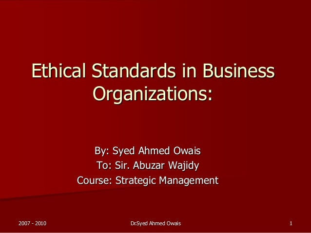 Ethical Standards in Business Organizations: By: Syed Ahmed Owais To: Sir. Abuzar Wajidy Course: Strategic Management 2007...