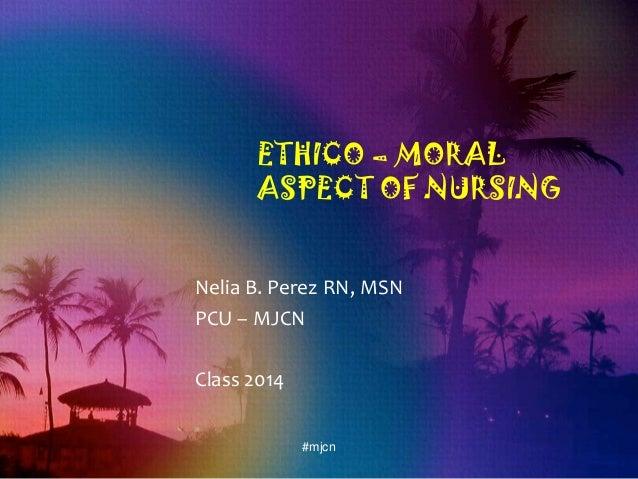 ETHICO – MORAL ASPECT OF NURSING Nelia B. Perez RN, MSN PCU – MJCN Class 2014 #mjcn