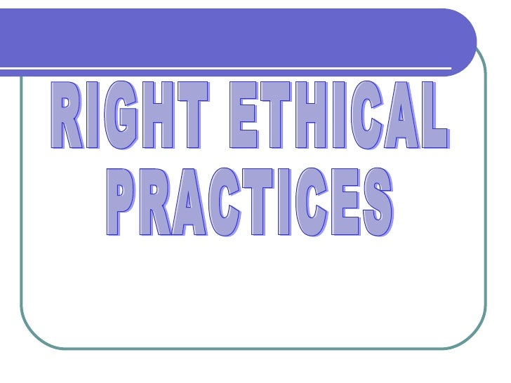 RIGHT ETHICAL PRACTICES