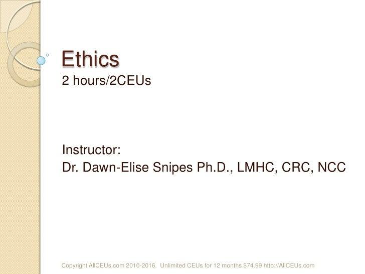 Ethics<br />2 hours/2CEUs<br />Instructor: <br />Dr. Dawn-Elise Snipes Ph.D., LMHC, CRC, NCC<br />Copyright AllCEUs.com 20...