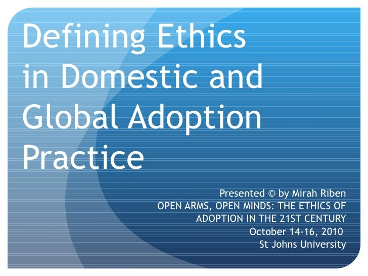 Defining Ethics  in Domestic and Global Adoption Practice Presented © by Mirah Riben OPEN ARMS, OPEN MINDS: THE ETHICS OF ...