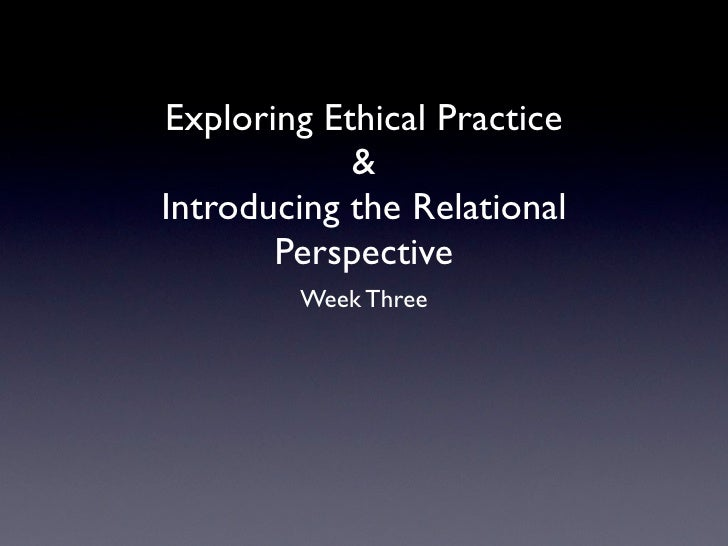Exploring Ethical Practice            &Introducing the Relational       Perspective        Week Three