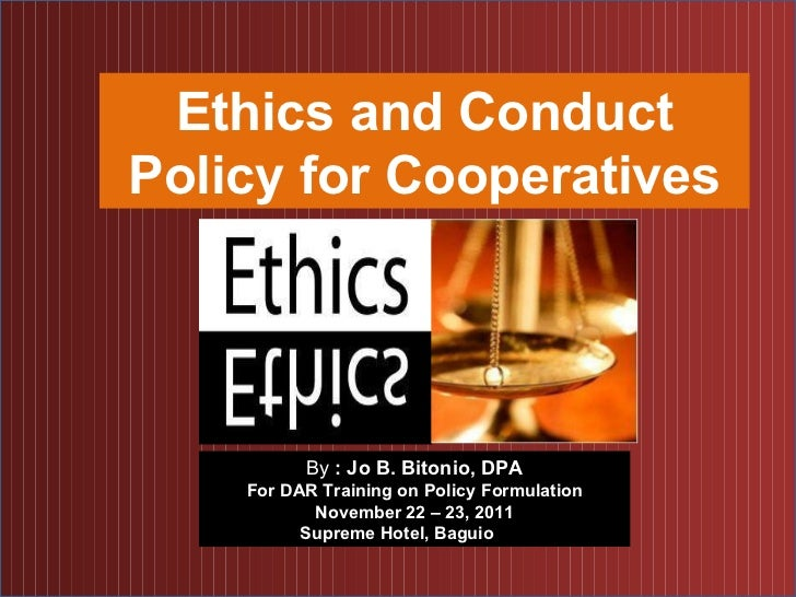 Ethics and Conduct Policy for Cooperatives By  : Jo B. Bitonio, DPA For DAR Training on Policy Formulation November 22 – 2...