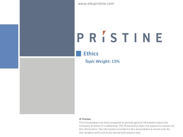 www.edupristine.com   Ethics    Topic Weight: 15%© PristineThis Presentation has been prepared to provide general informat...
