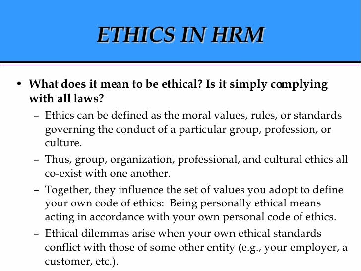 ETHICS IN HRM <ul><li>What does it mean to be ethical? Is it simply complying with all laws? </li></ul><ul><ul><li>Ethics ...