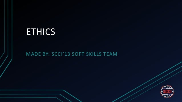 ETHICSMADE BY: SCCI'13 SOFT SKILLS TEAM
