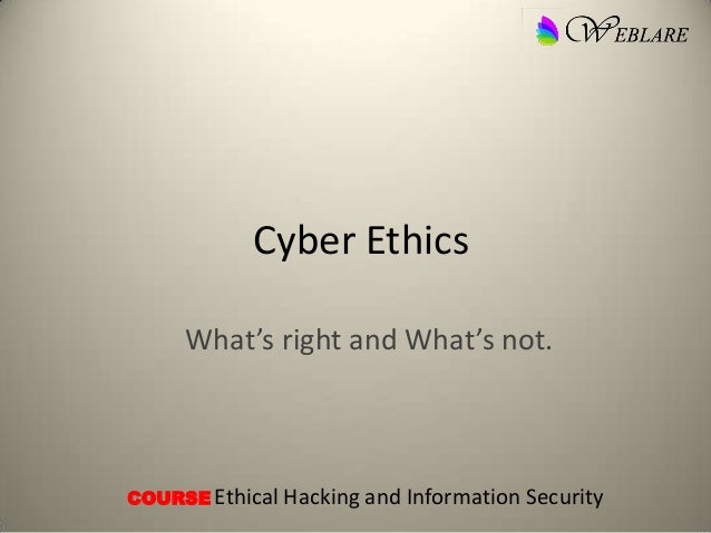 Cyber Ethics What's right and What's not. COURSE Ethical Hacking and Information Security
