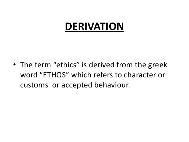 """DERIVATION • The term """"ethics"""" is derived from the greek word """"ETHOS"""" which refers to character or customs or accepted beh..."""