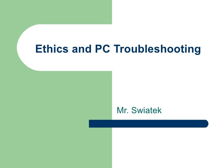 Ethics and PC Troubleshooting Mr. Swiatek