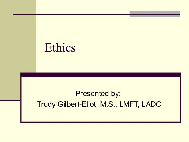Ethics  Presented by: Trudy Gilbert-Eliot, M.S., LMFT, LADC