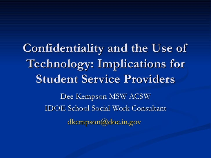 Confidentiality and the Use of Technology: Implications for Student Service Providers Dee Kempson MSW ACSW IDOE School Soc...