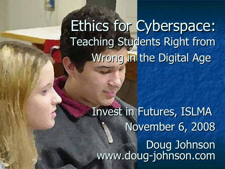 Ethics for Cyberspace:   Teaching Students Right from Wrong in the Digital Age   Invest in Futures, ISLMA  November 6, 200...