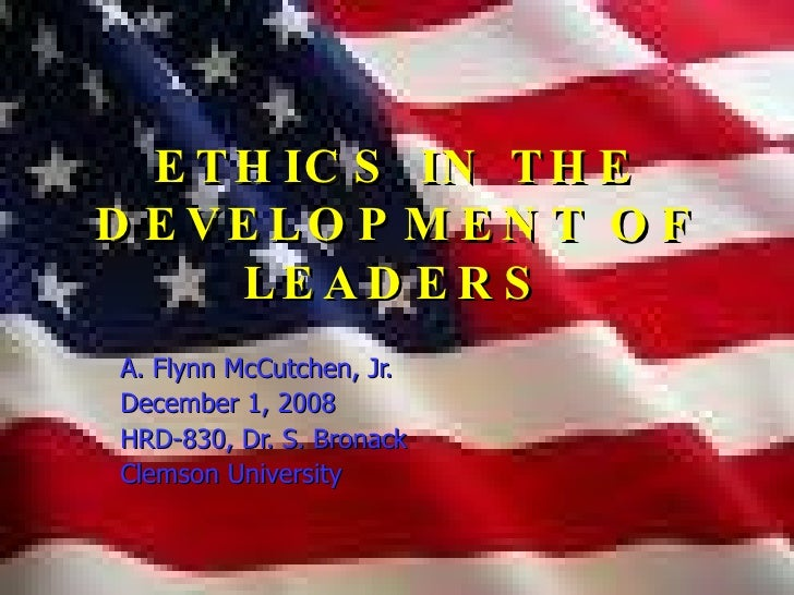 ETHICS IN THE DEVELOPMENT OF LEADERS A. Flynn McCutchen, Jr. December 1, 2008  HRD-830, Dr. S. Bronack Clemson University