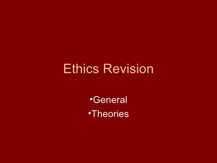 Ethics Revision <ul><li>General </li></ul><ul><li>Theories </li></ul>