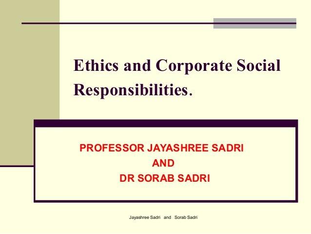 Jayashree Sadri and Sorab SadriEthics and Corporate SocialResponsibilities.PROFESSOR JAYASHREE SADRIANDDR SORAB SADRI