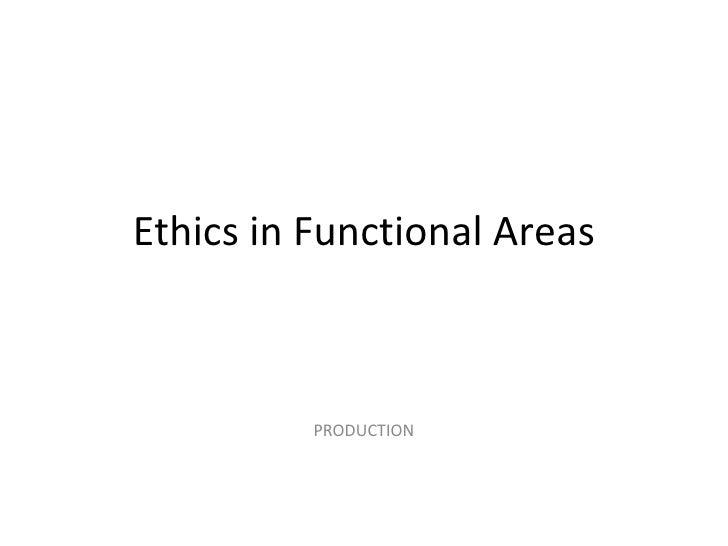 Ethics in Functional Areas PRODUCTION