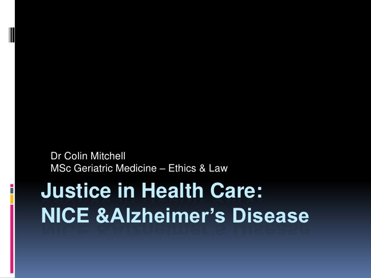 Dr Colin Mitchell MSc Geriatric Medicine – Ethics & Law  Justice in Health Care: NICE &Alzheimer's Disease