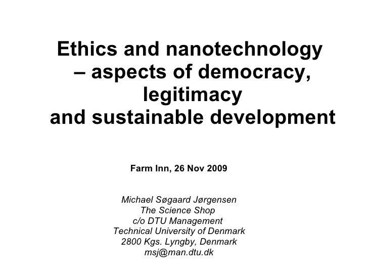 Ethics and nanotechnology  – aspects of democracy, legitimacy and sustainable development Farm Inn, 26 Nov 2009 Michael Sø...