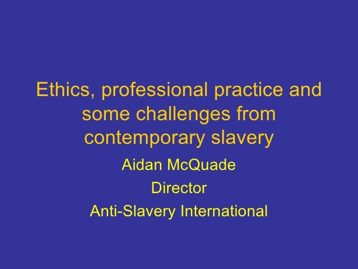 Ethics, professional practice and some challenges from contemporary slavery Aidan McQuade Director Anti-Slavery Internatio...