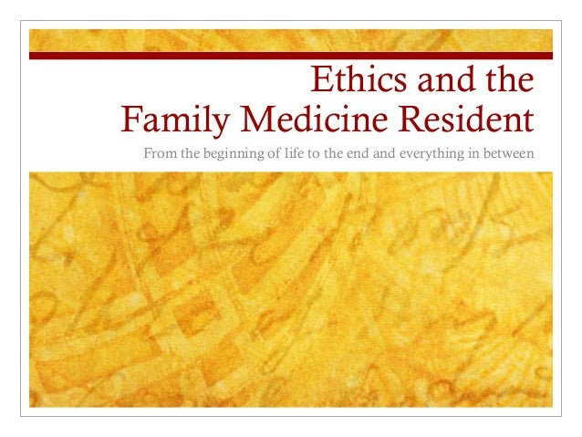 Ethics and theFamily Medicine Resident From the beginning of life to the end and everything in between